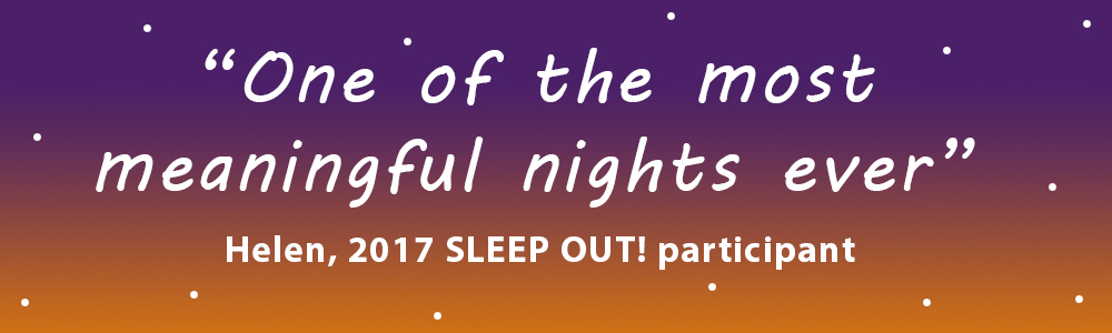 """One of the most meaningful nights ever"" Helen, 2017 SLEEP OUT! participant"